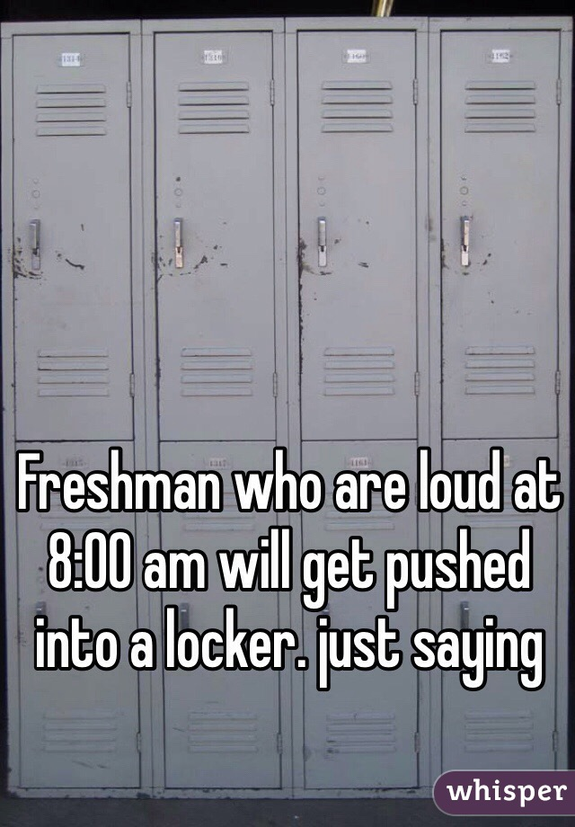 Freshman who are loud at 8:00 am will get pushed into a locker. just saying