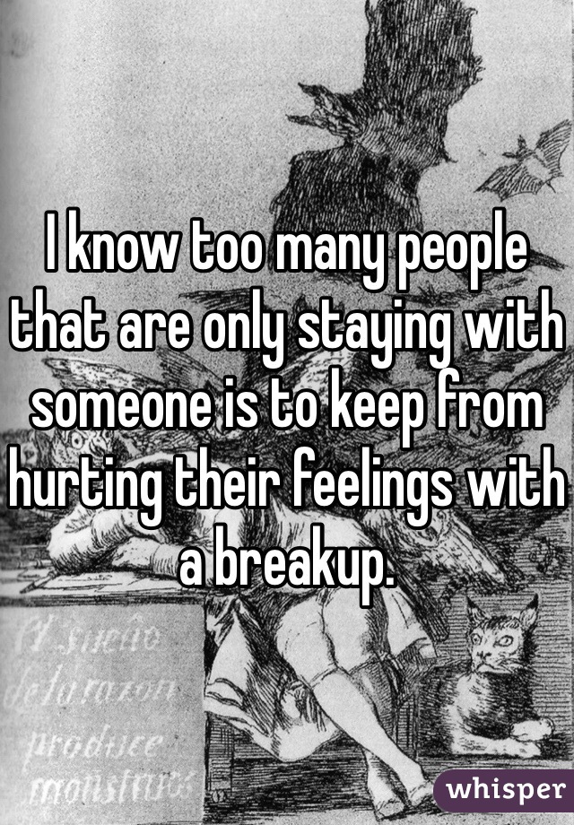 I know too many people that are only staying with someone is to keep from hurting their feelings with a breakup.