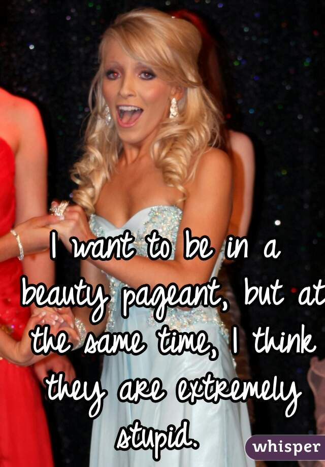 I want to be in a beauty pageant, but at the same time, I think they are extremely stupid.