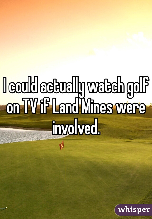 I could actually watch golf on TV if Land Mines were involved.