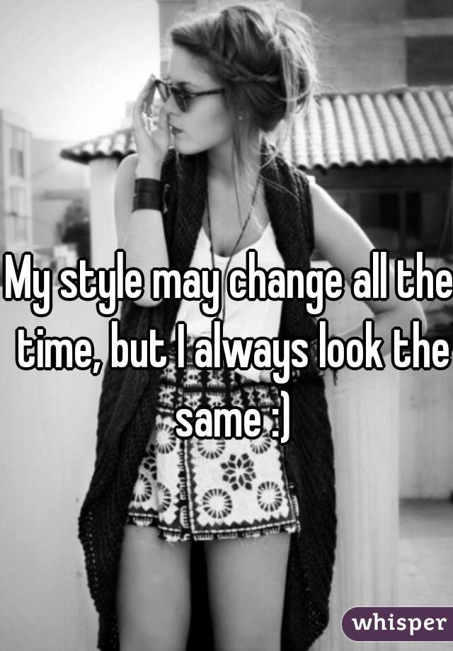 My style may change all the time, but I always look the same :)