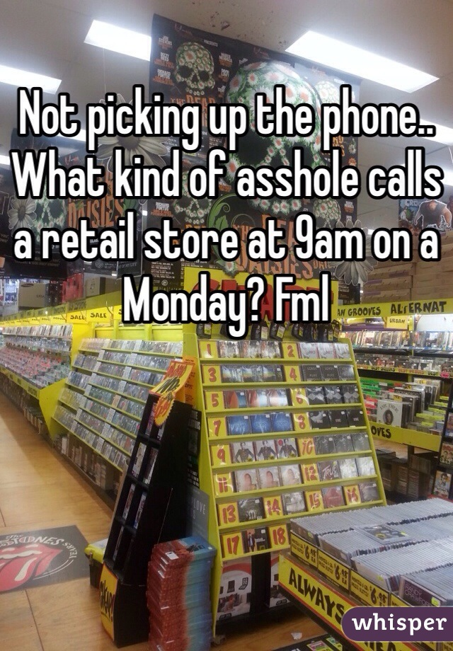 Not picking up the phone.. What kind of asshole calls a retail store at 9am on a Monday? Fml