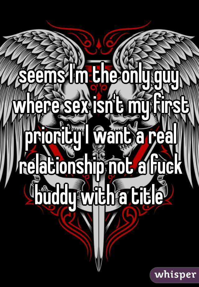 seems I'm the only guy where sex isn't my first priority I want a real relationship not a fuck buddy with a title