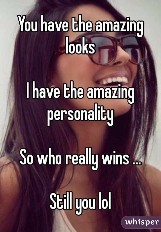 You have the amazing looks   I have the amazing personality   So who really wins ...  Still you lol