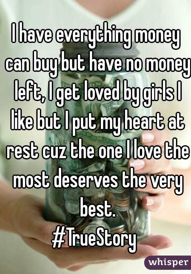 I have everything money can buy but have no money left, I get loved by girls I like but I put my heart at rest cuz the one I love the most deserves the very best. #TrueStory