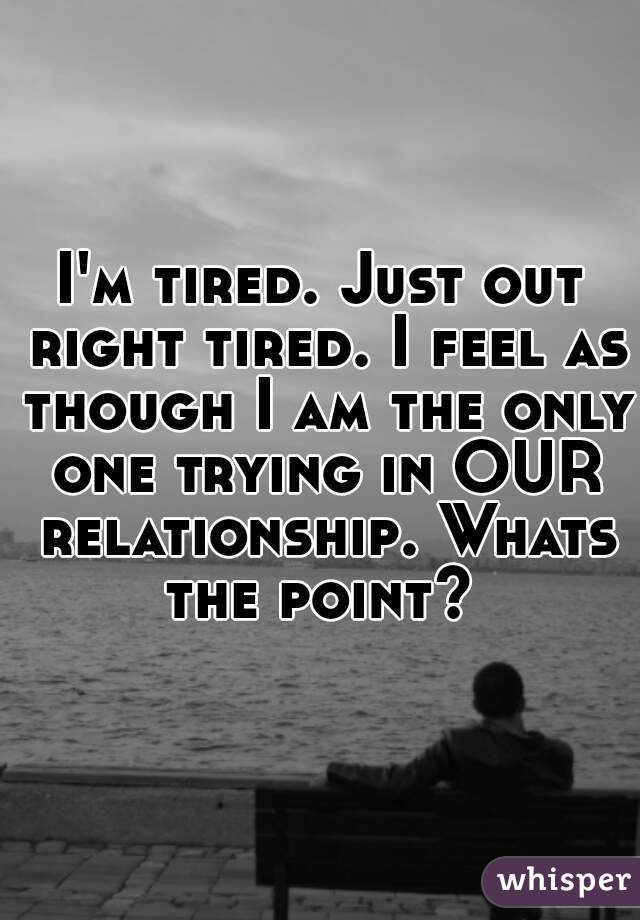 I'm tired. Just out right tired. I feel as though I am the only one trying in OUR relationship. Whats the point?