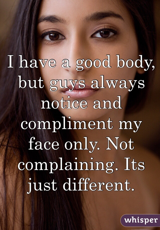 I have a good body, but guys always notice and compliment my face only. Not complaining. Its just different.