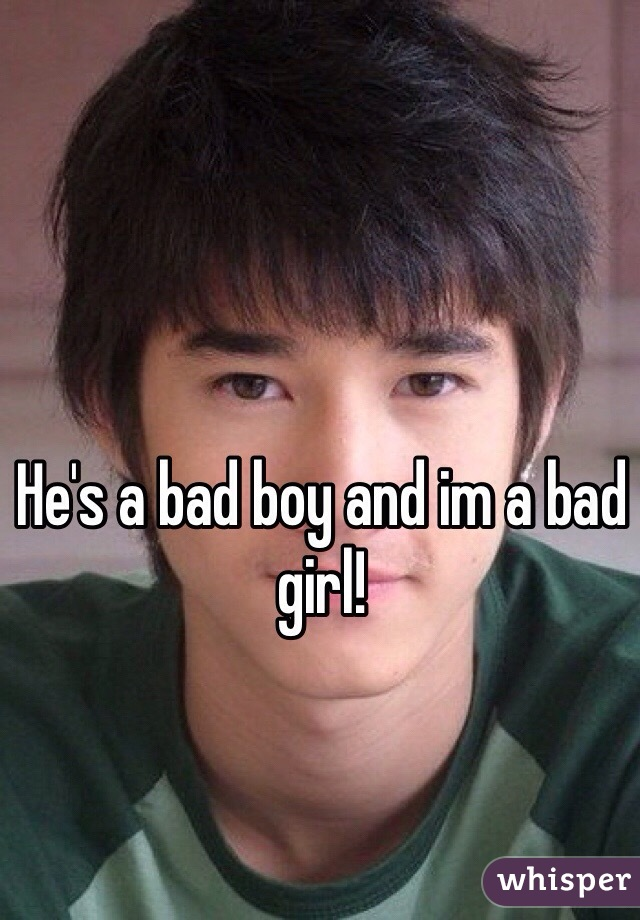 He's a bad boy and im a bad girl!