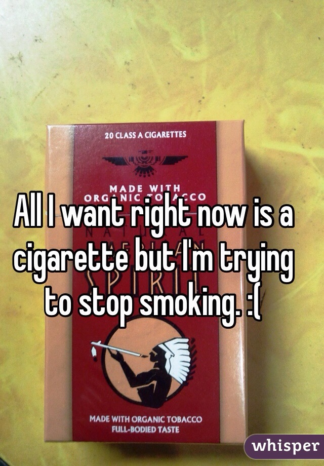 All I want right now is a cigarette but I'm trying to stop smoking. :(