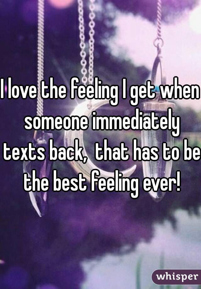 I love the feeling I get when someone immediately texts back,  that has to be the best feeling ever!