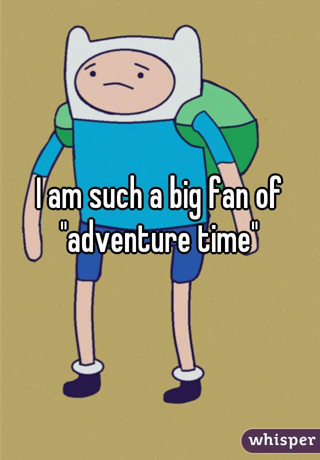 "I am such a big fan of ""adventure time"""