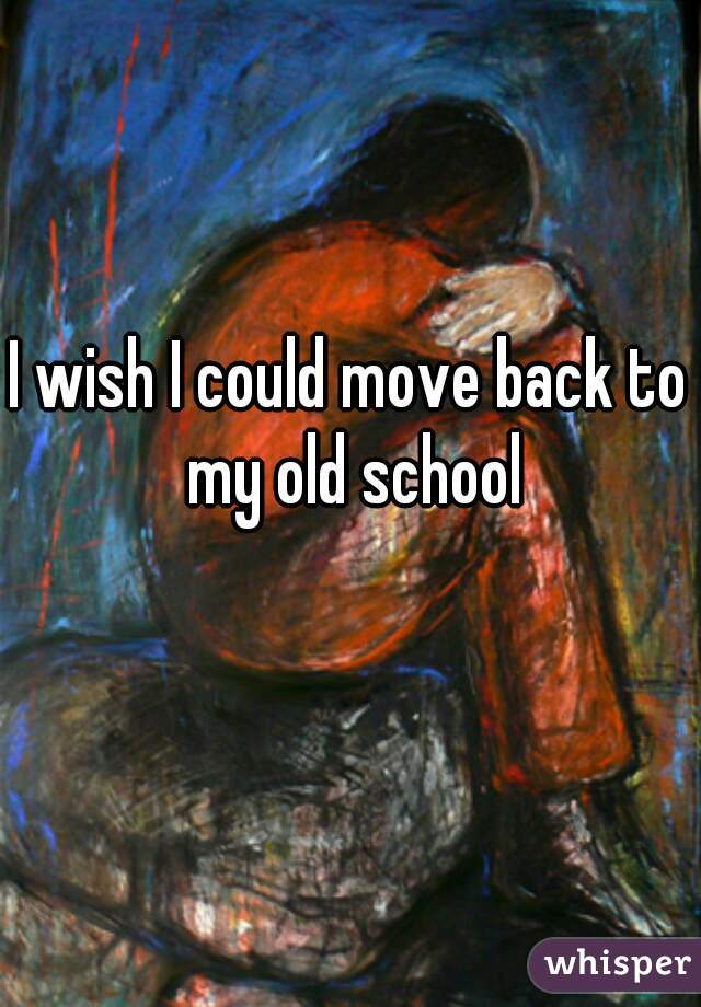 I wish I could move back to my old school