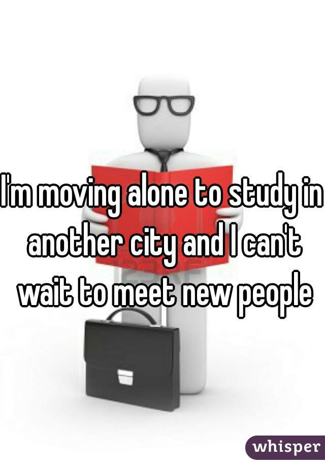 I'm moving alone to study in another city and I can't wait to meet new people