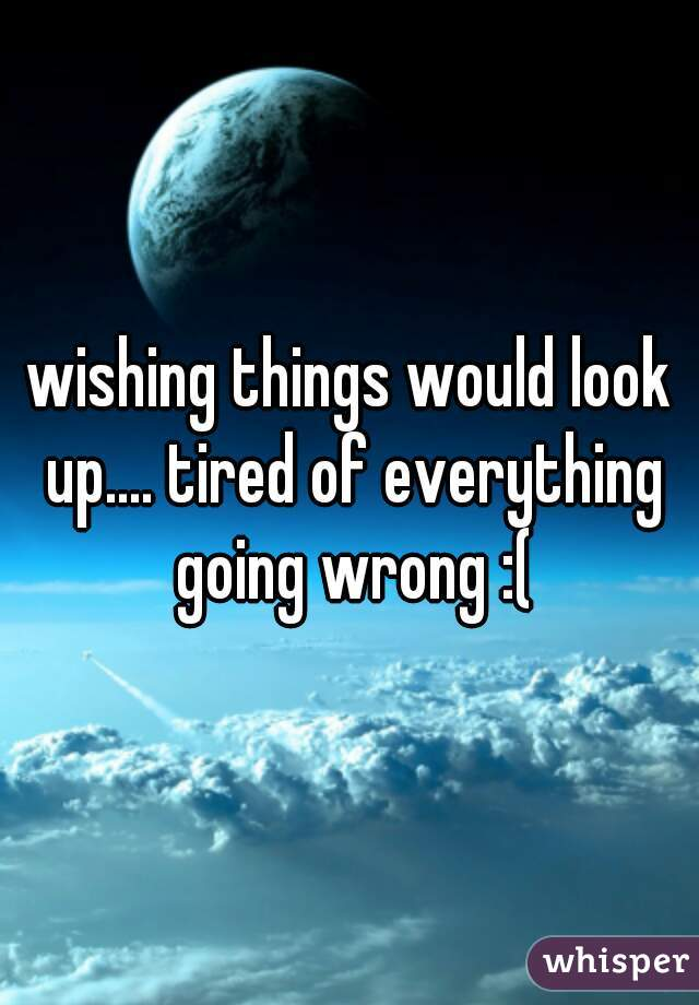 wishing things would look up.... tired of everything going wrong :(