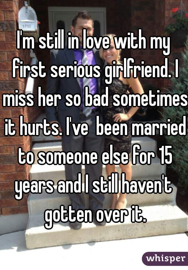 I'm still in love with my first serious girlfriend. I miss her so bad sometimes it hurts. I've  been married to someone else for 15 years and I still haven't  gotten over it.