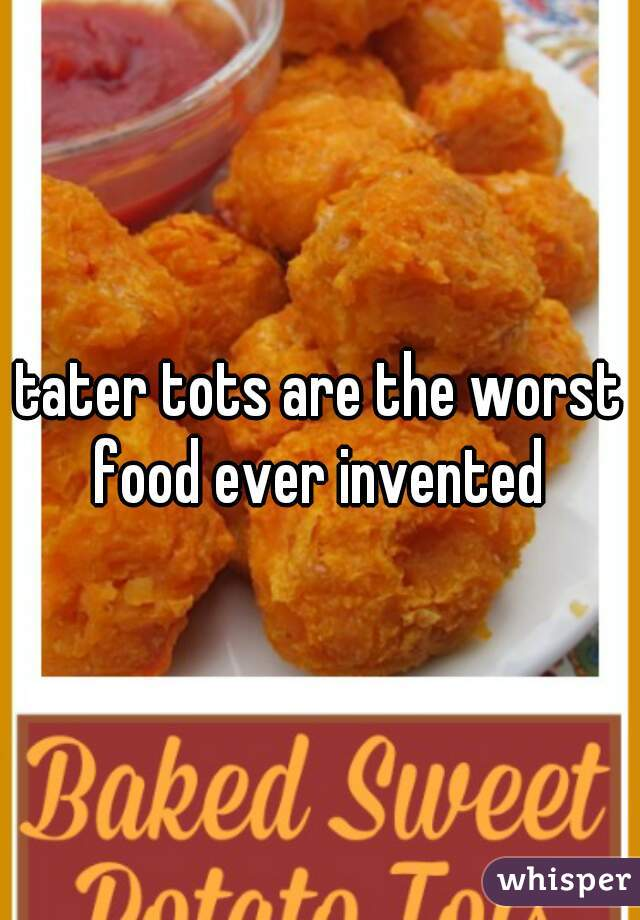tater tots are the worst food ever invented