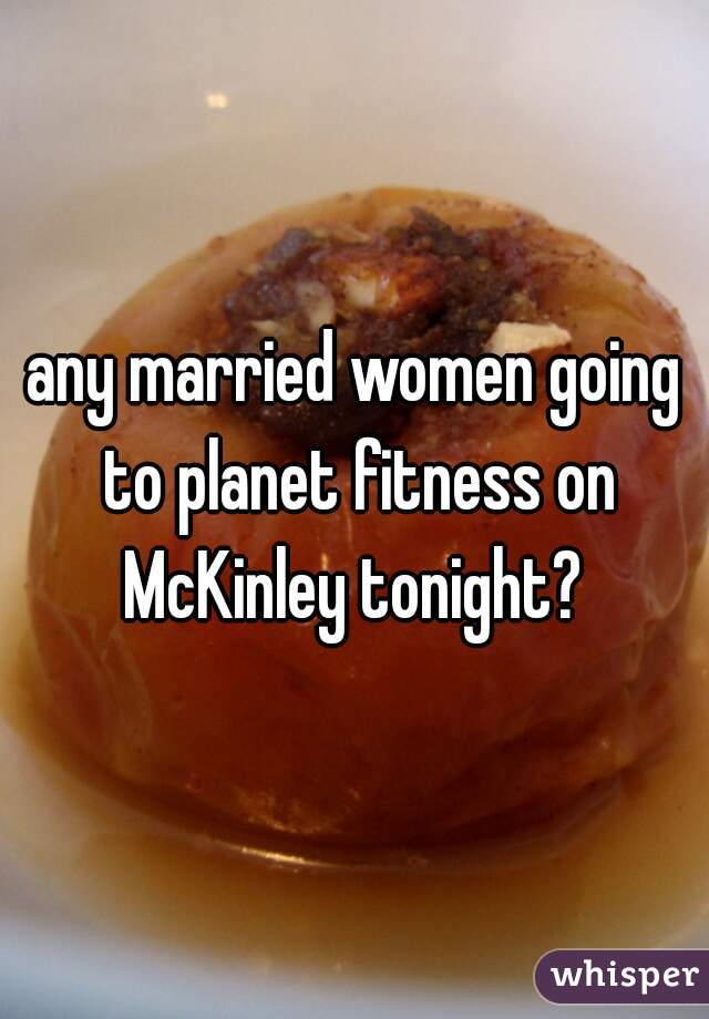 any married women going to planet fitness on McKinley tonight?