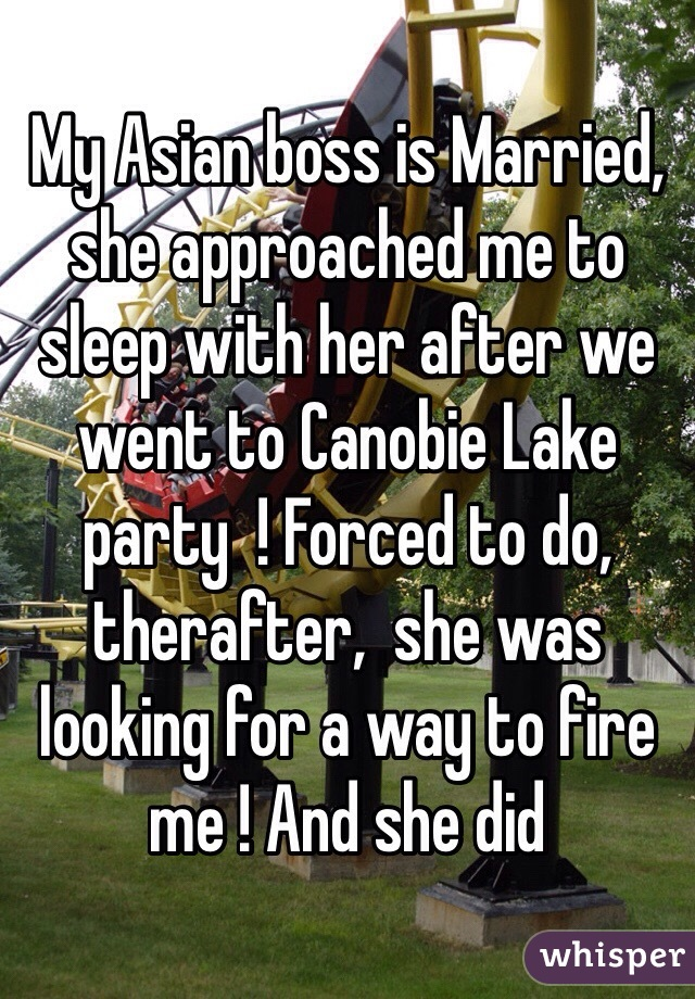 My Asian boss is Married, she approached me to sleep with her after we went to Canobie Lake party  ! Forced to do, therafter,  she was looking for a way to fire me ! And she did