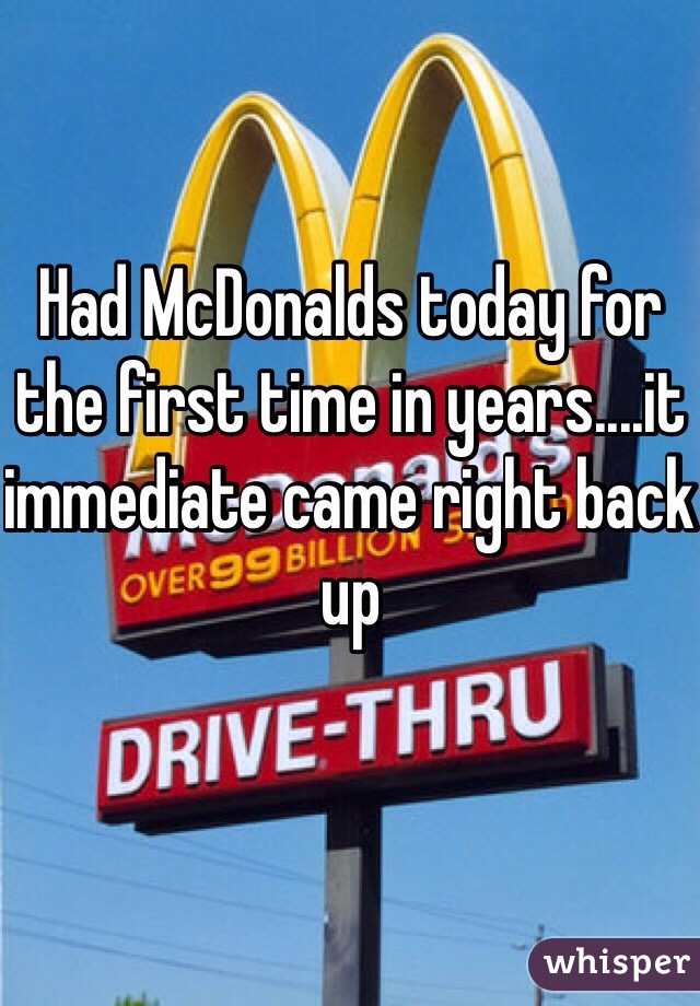 Had McDonalds today for the first time in years....it immediate came right back up
