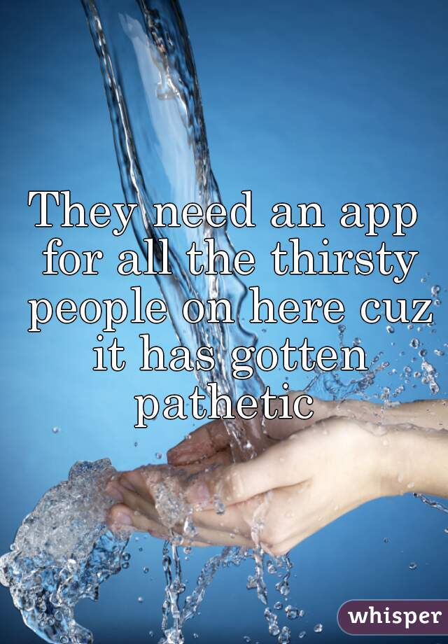 They need an app for all the thirsty people on here cuz it has gotten pathetic