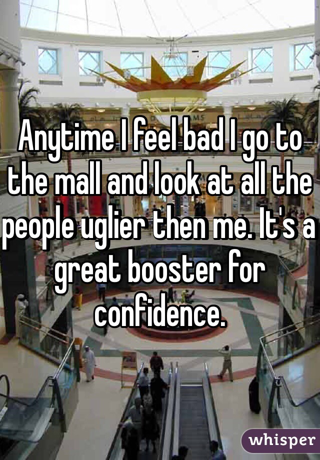 Anytime I feel bad I go to the mall and look at all the people uglier then me. It's a great booster for confidence.