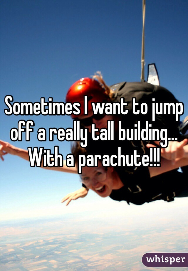 Sometimes I want to jump off a really tall building... With a parachute!!!