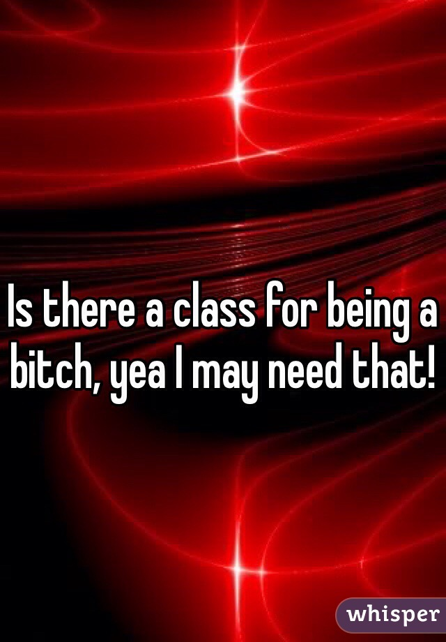 Is there a class for being a bitch, yea I may need that!