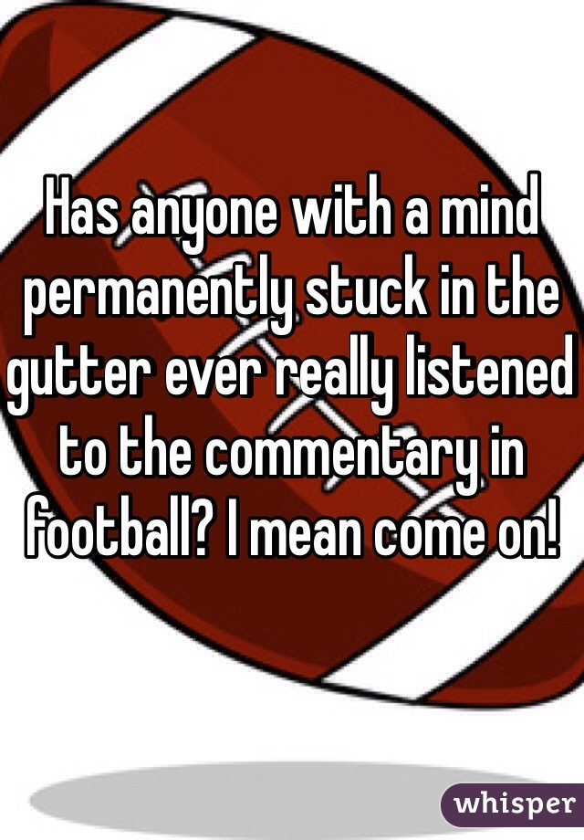 Has anyone with a mind permanently stuck in the gutter ever really listened to the commentary in football? I mean come on!