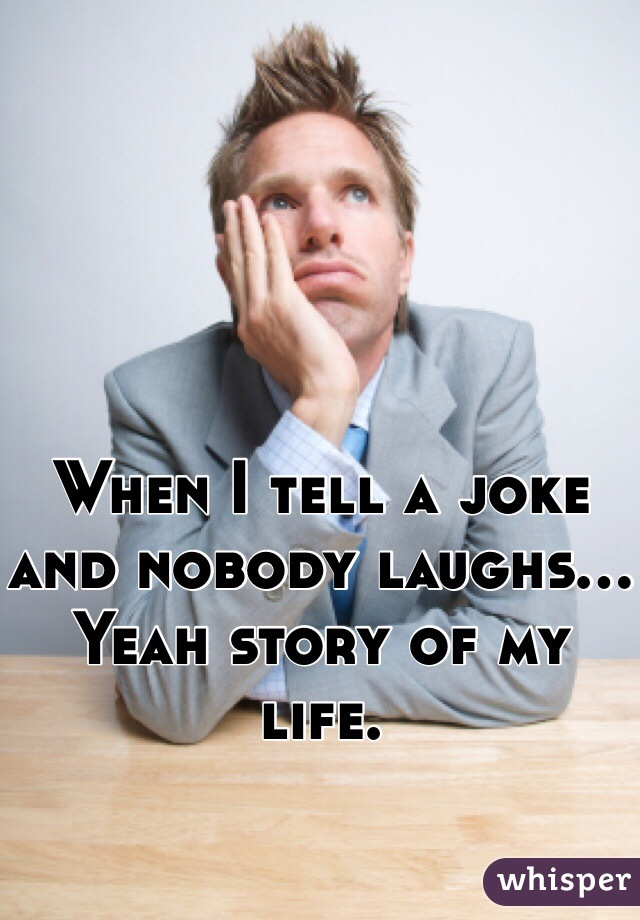 When I tell a joke and nobody laughs... Yeah story of my life.