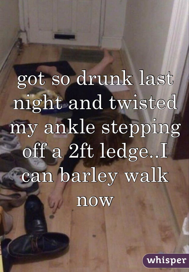 got so drunk last night and twisted my ankle stepping off a 2ft ledge..I can barley walk now