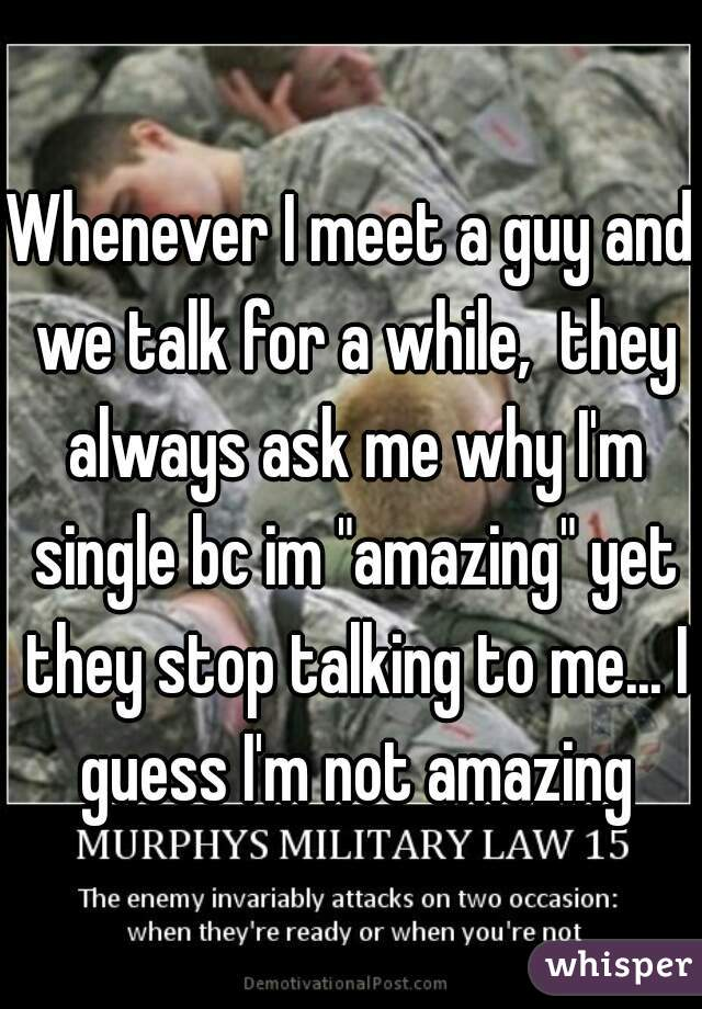 """Whenever I meet a guy and we talk for a while,  they always ask me why I'm single bc im """"amazing"""" yet they stop talking to me... I guess I'm not amazing"""
