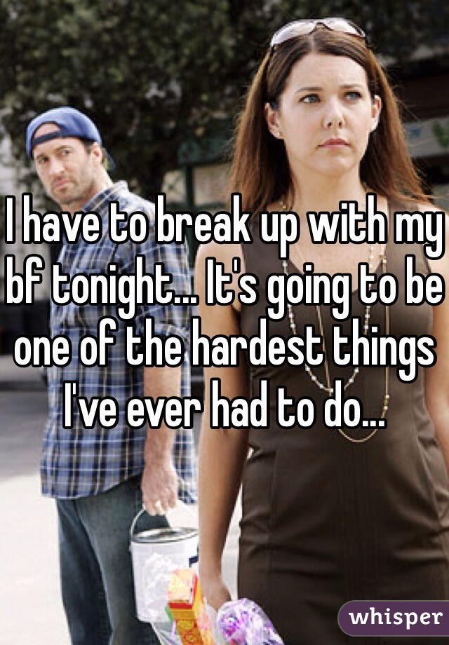 I have to break up with my bf tonight... It's going to be one of the hardest things I've ever had to do...