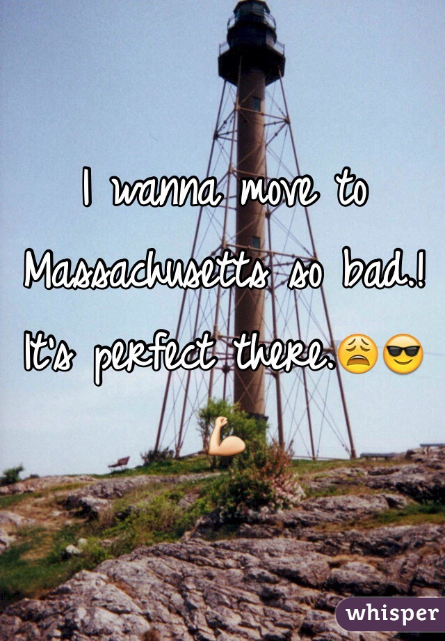 I wanna move to Massachusetts so bad.! It's perfect there.😩😎💪