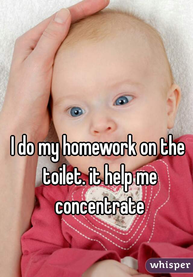 I do my homework on the toilet. it help me concentrate