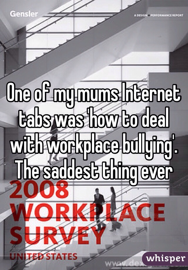 One of my mums Internet tabs was 'how to deal with workplace bullying'. The saddest thing ever