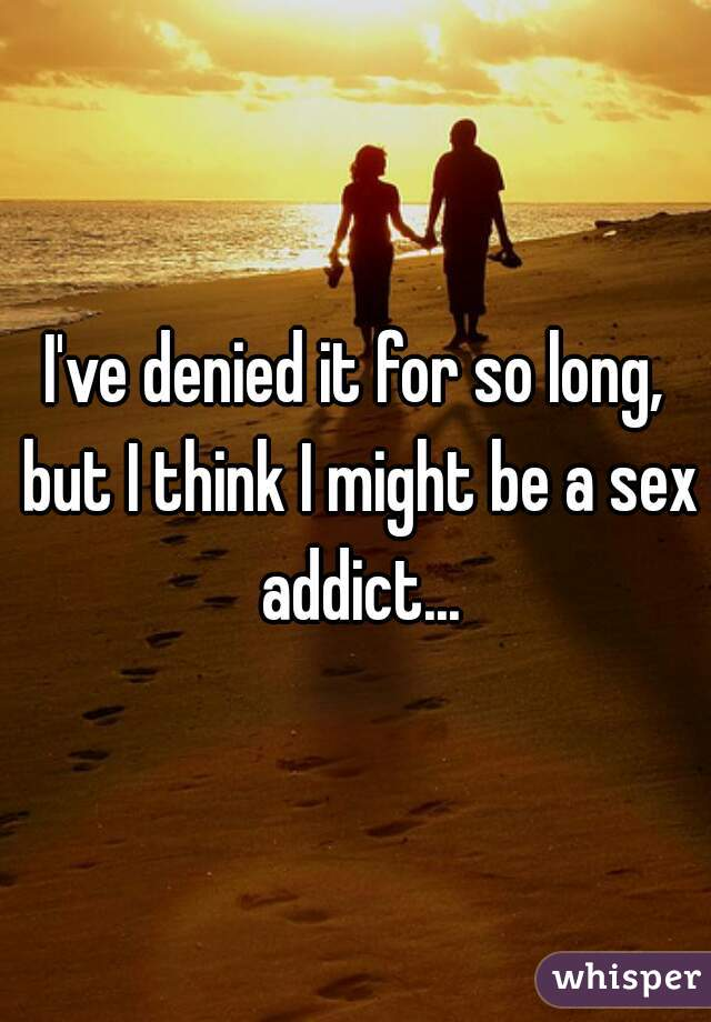 I've denied it for so long, but I think I might be a sex addict...