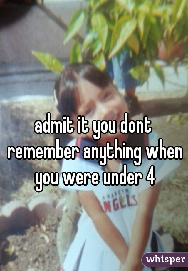 admit it you dont remember anything when you were under 4