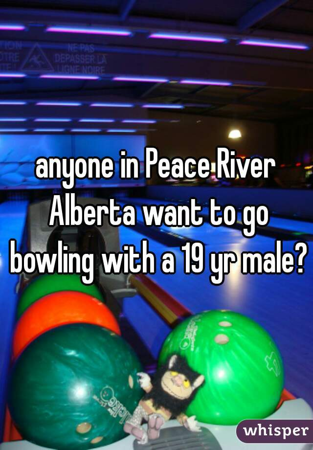 anyone in Peace River Alberta want to go bowling with a 19 yr male?