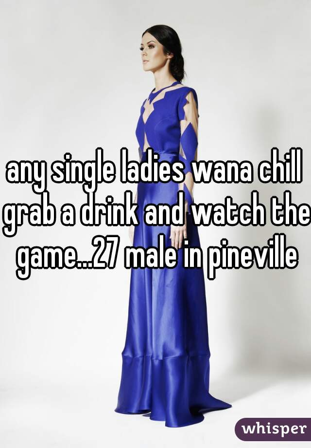 any single ladies wana chill grab a drink and watch the game...27 male in pineville