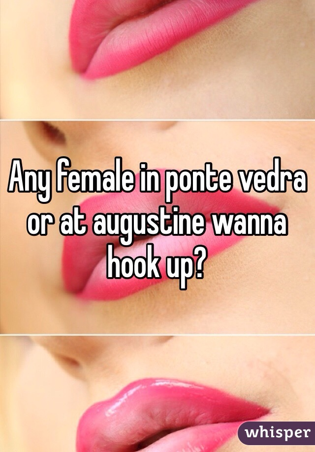 Any female in ponte vedra or at augustine wanna hook up?