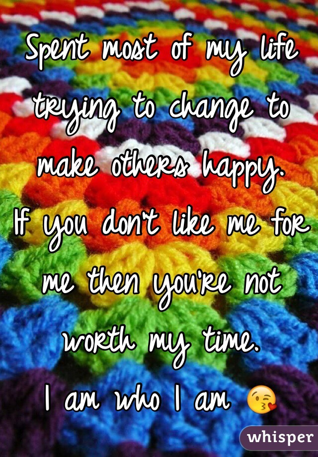 Spent most of my life trying to change to make others happy.  If you don't like me for me then you're not worth my time.  I am who I am 😘