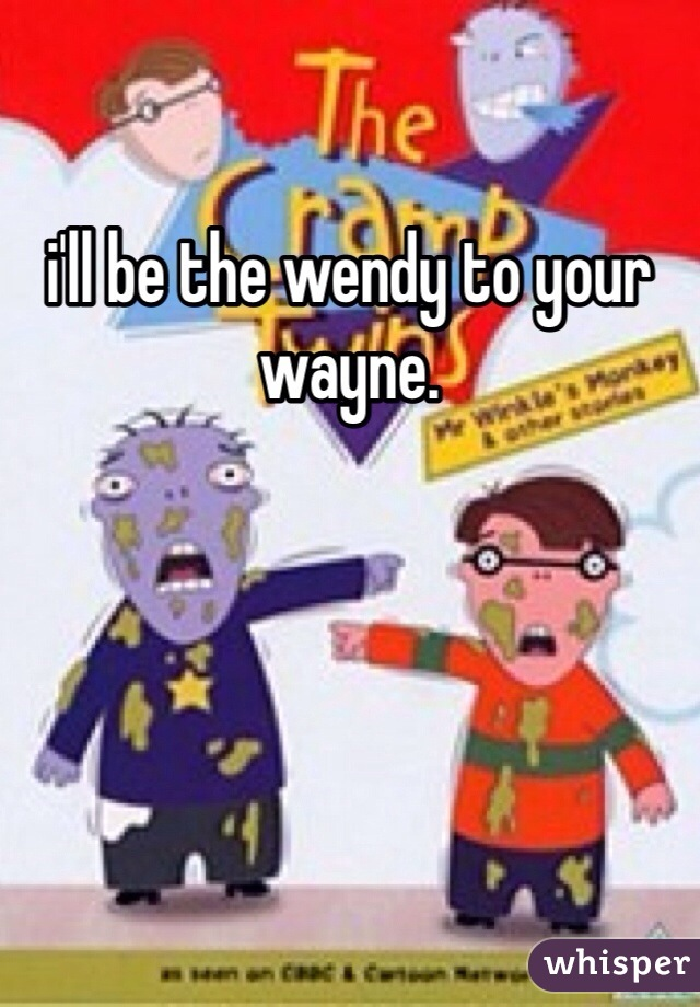 i'll be the wendy to your wayne.
