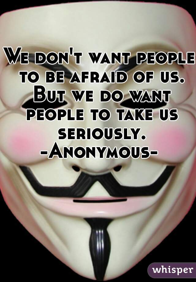 We don't want people to be afraid of us. But we do want people to take us seriously.  -Anonymous-