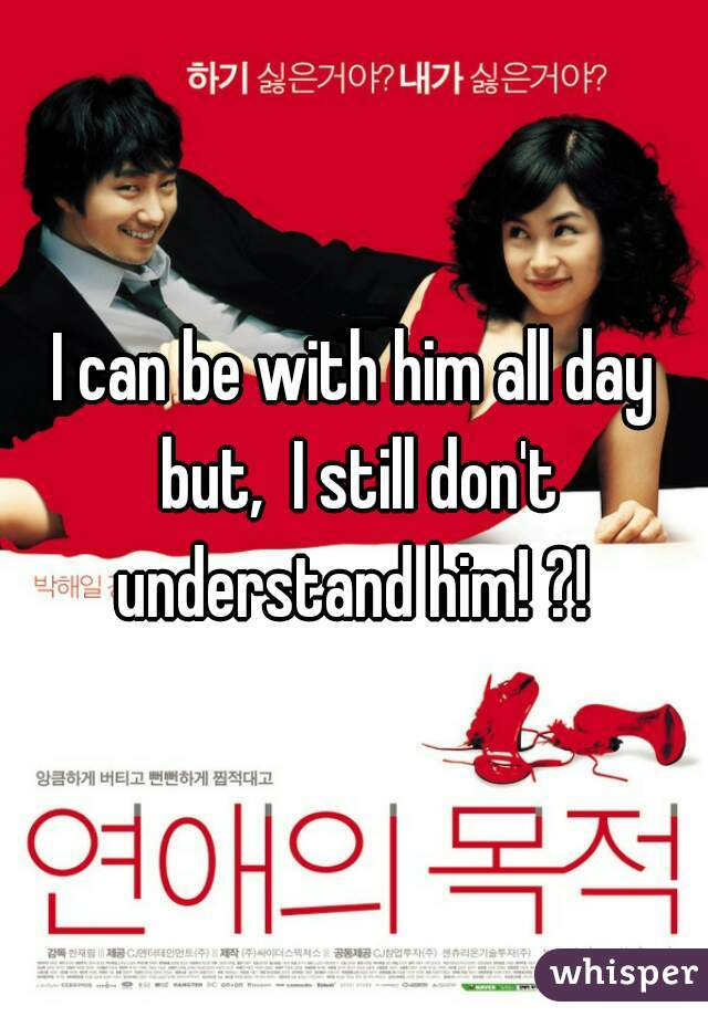 I can be with him all day but,  I still don't understand him! ?!
