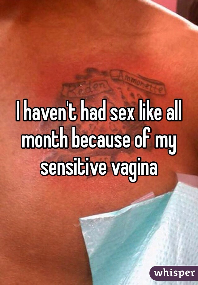 I haven't had sex like all month because of my sensitive vagina