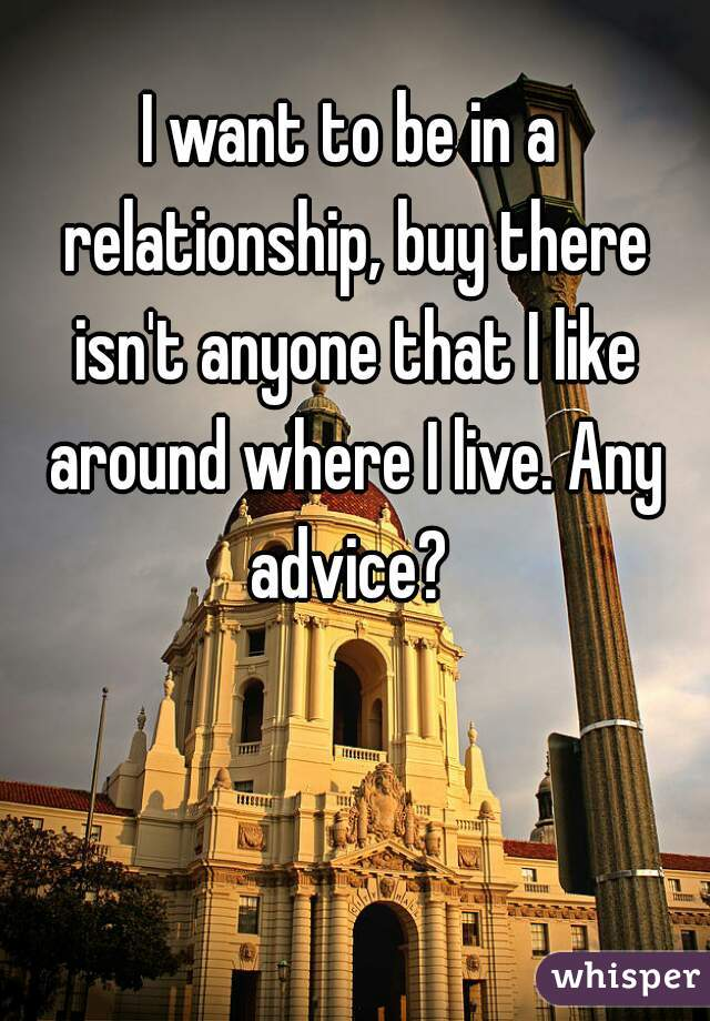 I want to be in a relationship, buy there isn't anyone that I like around where I live. Any advice?