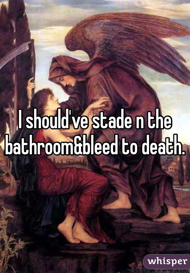 I should've stade n the bathroom&bleed to death.