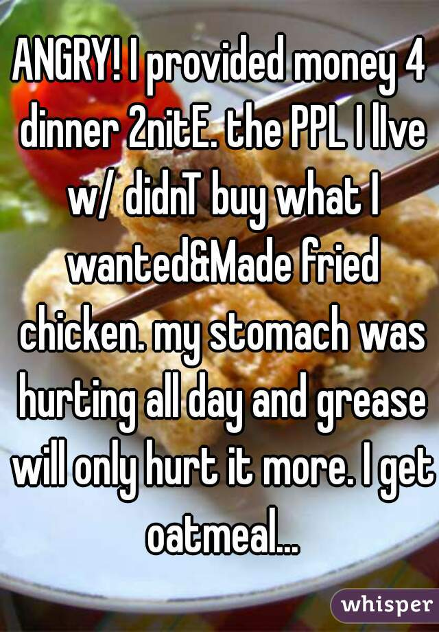 ANGRY! I provided money 4 dinner 2nitE. the PPL I lIve w/ didnT buy what I wanted&Made fried chicken. my stomach was hurting all day and grease will only hurt it more. I get oatmeal...