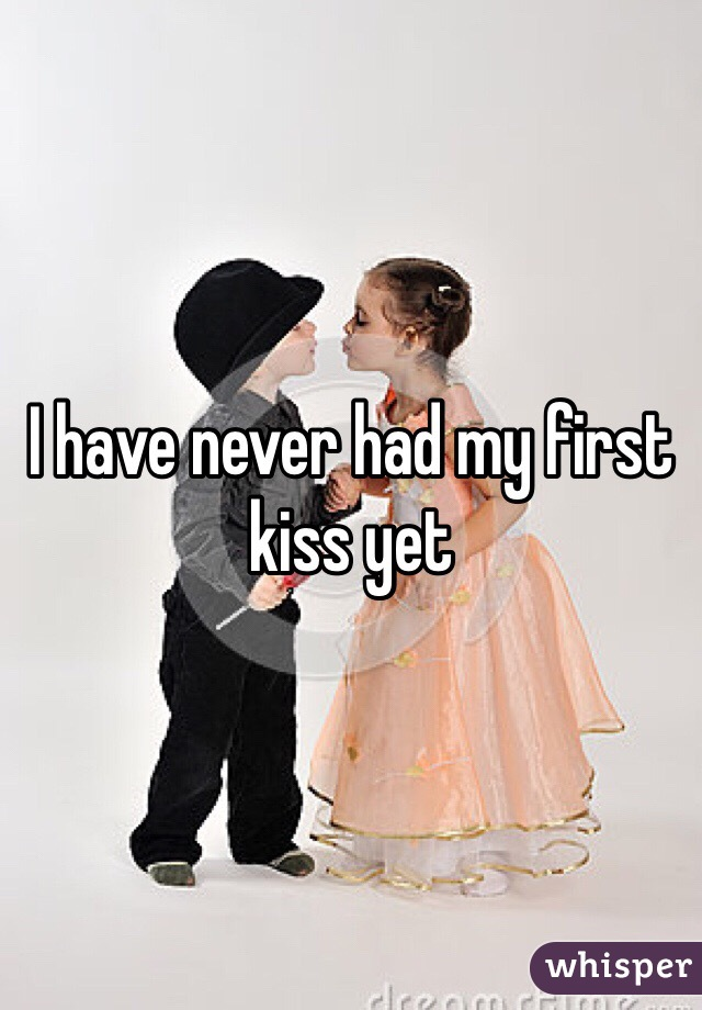 I have never had my first kiss yet