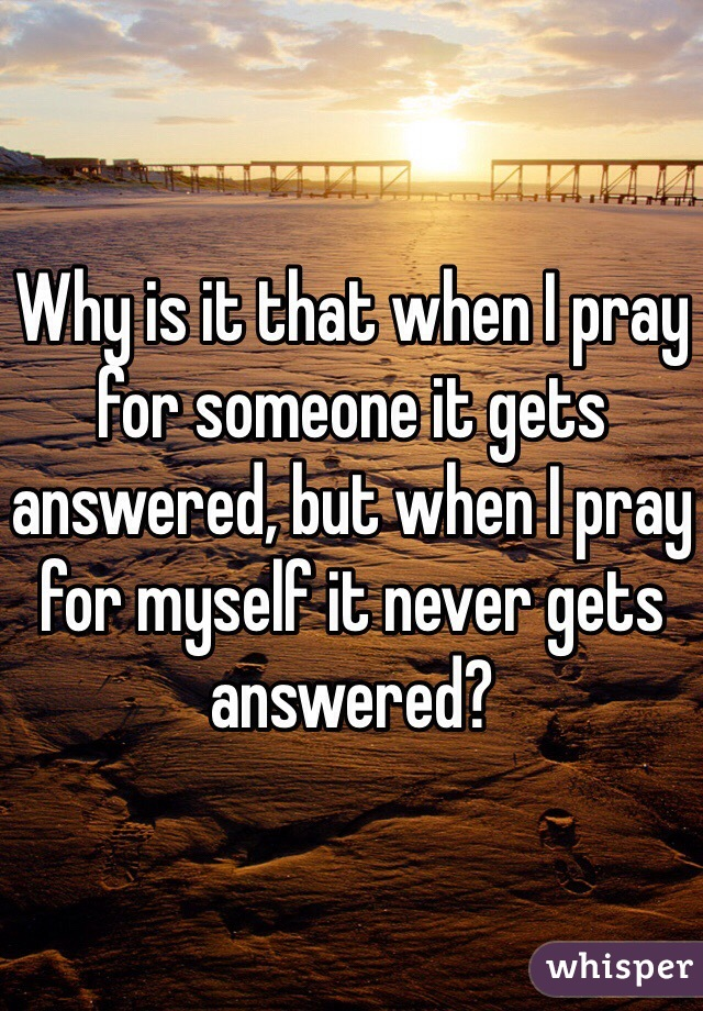 Why is it that when I pray for someone it gets answered, but when I pray for myself it never gets answered?